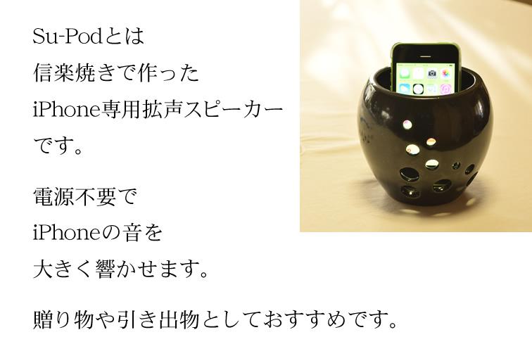Su-Podとは信楽焼きで作ったiPhone専用拡声スピーカーです。 電源不要でiPhoneの音を大きく響かせます。 贈り物や引き出物としておすすめです。
